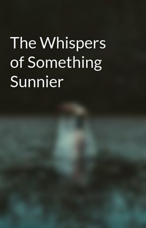 The Whispers of Something Sunnier by GraveyardShadows
