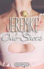 JEREMIKE LEMON ONE-SHOTS  by PrinceGalaxii