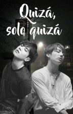 QUIZÁ , SOLO QUIZÁ [ YUGKOOK ] by Aghase7