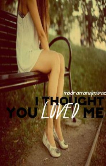 I Thought YOU LOVED ME. (Editing) by madramangbabae