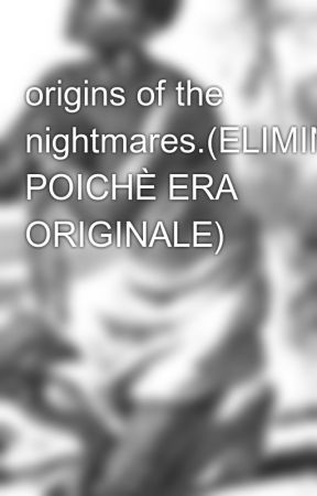 origins of the nightmares.(ELIMINATA POICHÈ ERA ORIGINALE) by 2277frankHorrigan