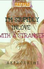 I'm Stupidly Inlove with a Stranger by Akiroshimi