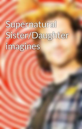 Supernatural Sister/Daughter imagines by sis-daughter-spn7983