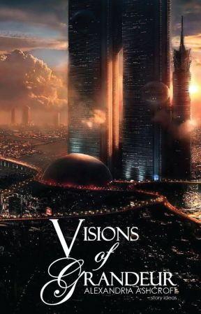 Visions of Grandeur (Story Ideas) by alexandriaASH