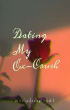 Dating My Ex-Crush (COMPLETED) by airaduhgreat