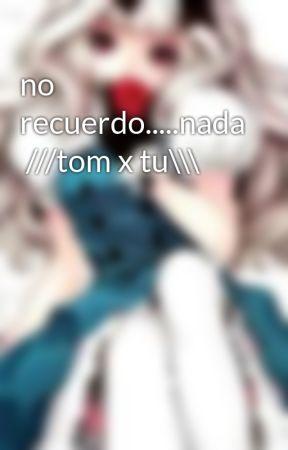 no recuerdo.....nada  ///tom x tu\\\ by caligodoy
