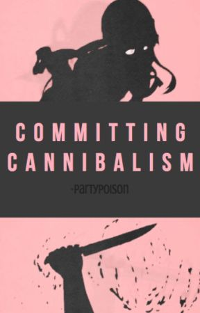 committing cannibalism by -partypoison
