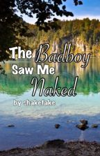 The Badboy Saw Me Naked by shakefake