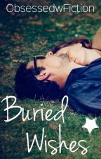 Buried Wishes ✔ by ObsessedwFiction