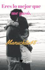 Eres lo mejor que me pasó. by Manuchita48