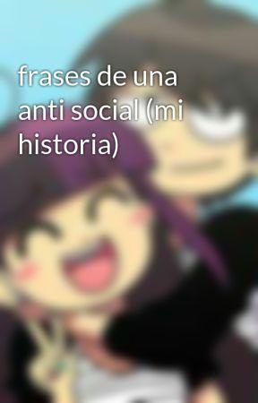 frases de una anti social (mi historia) by SaraRubiLucanoCasti3