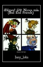 ¿Héroes? ¡JA! nunca más (Bad End Friends) //PAUSADA// by jany_loka