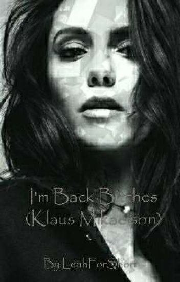 I'm Back Bitches (Klaus Mikaelson) *rewriting*