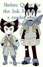 Batim: Quest for the Ink Machine x reader one-shots by _Pastel_Chan_