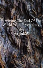 Surviving the End of The world With Psychology by yo_ink25