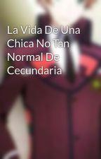 La Vida De Una Chica No Tan Normal De Cecundaria by ichauma