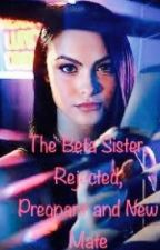 The Beta Sister, Rejected, Pregnant and New Mate  by SupernaturalGirl3191