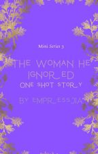 THE WOMAN HE IGNORED (3) ONE SHOT STORY [COMPLETED] by empressJIA