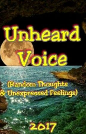 Unheard Voice 2017 (Random Thoughts and Unexpressed Feelings) by WorthlessHapless
