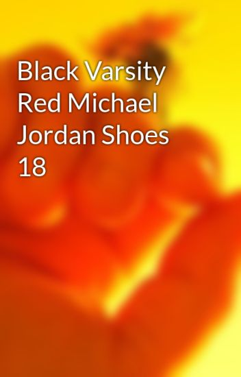 15cd8a2fa47106 Black Varsity Red Michael Jordan Shoes 18 - Anselmgf - Wattpad