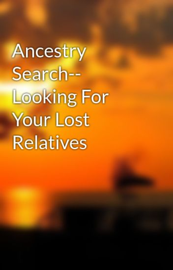 Ancestry Search-- Looking For Your Lost Relatives