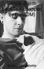 Family (Forth Book To Kidnapped By DanTDM) by DanTDMyouhottie