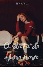 O Idiota Do Aluno Novo ||CONCLUÍDO|| by Cupcakeflixx