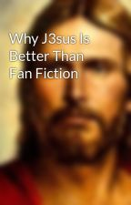 Why J3sus Is Better Than Fan Fiction by J3susChr1st