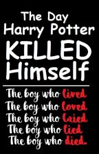 The Day Harry Potter Killed Himself | A Harry Potter Fanfiction by Gay_Slytherin_Prince