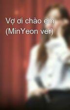 Vợ ơi chào em (MinYeon ver) by oobxos
