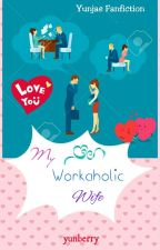 My Workaholic Wife (Yunjae Fanfiction) by KsatriaBajaBintang