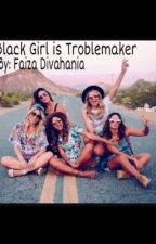 Black Girl is Troublemaker by haniadiva0119