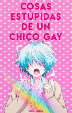 Cosas estúpidas de un chico gay by danny_luna18
