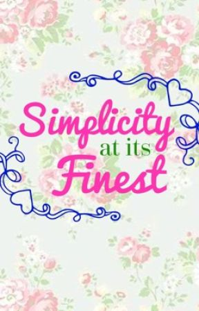 Simplicity at its Finest [First Chapter Out Now!] by xbookworm2002x