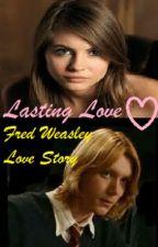 Lasting Love (a Fred Weasley Fan Fiction) by WeasleBeeE