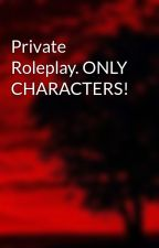 Private Roleplay. ONLY CHARACTERS! by Short-and-Kinky