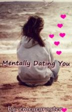 Mentally Dating You...(COMPLETED) by Emeyeyrayter