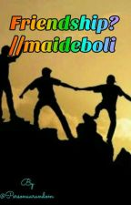 Friendship? //Maideboli  by maideboli_mythoughts