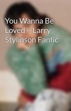 You Wanna Be Loved ~ Larry Stylinson Fanfic by harrytomlinson__