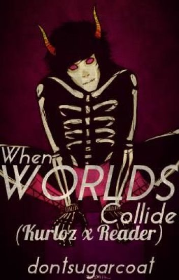 when worlds collide (kurloz x reader) {FINISHED}