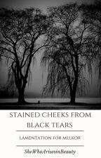 Stained Cheeks from Black Tears: Lamentation for Melkor by SheWhoArisesinBeauty