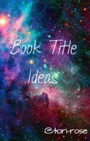 Book Title Ideas by tori-rose