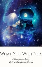 What You Wish For by bangtwicefaith