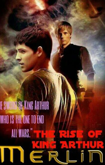 The Rise of king Arthur (A Merlin Fanfic Story) - Sara Sosa