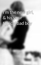 I'm the new girl, & his your typical bad boy by Fallen_x