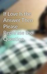 If Love Is the Answer Then Please Rephrase the Question by SamanthaReneeLesesne