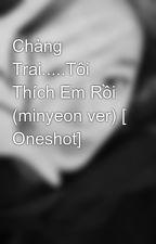 Chàng Trai.....Tôi Thích Em Rồi (minyeon ver) [ Oneshot]  by shiper_jungminyeon