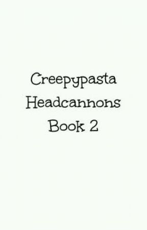 Creepypasta Headcannons Book 2 by kjm126316