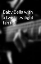 """Baby Bella with a twist """"twilight fan fic"""" by belaruslovesrussia"""