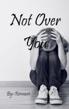 Not Over You [Completed] by xeirazeil